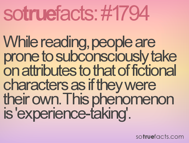 While reading, people are prone to subconsciously take on attributes to that of fictional characters as if they were their own. This phenomenon is 'experience-taking'.