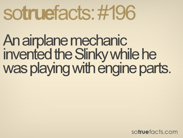 An airplane mechanic invented the Slinky while he was playing with engine parts.