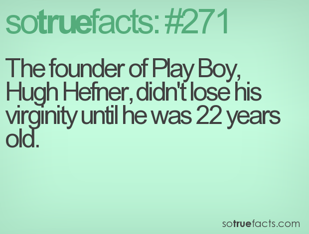 The founder of Play Boy, Hugh Hefner, didn't lose his virginity until he was 22 years old.