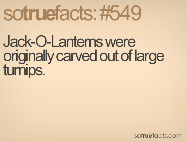 Jack-O-Lanterns were originally carved out of large turnips.