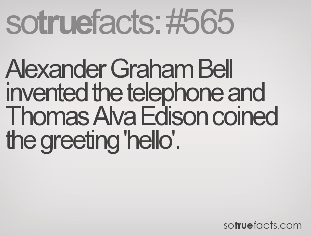Alexander Graham Bell invented the telephone and Thomas Alva Edison coined the greeting 'hello'.