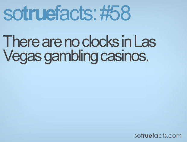 There are no clocks in Las Vegas gambling casinos.