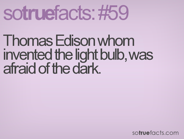 Thomas Edison whom invented the light bulb, was afraid of the dark.