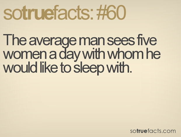 The average man sees five women a day with whom he would like to sleep with.