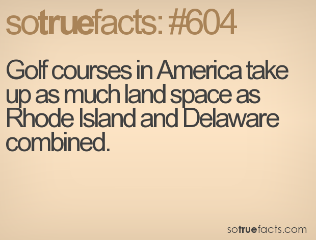 Golf courses in America take up as much land space as Rhode Island and Delaware combined.