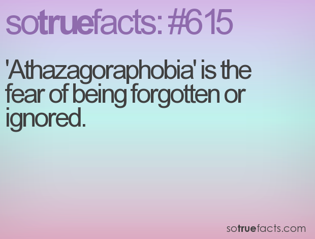 'Athazagoraphobia' is the fear of being forgotten or ignored.