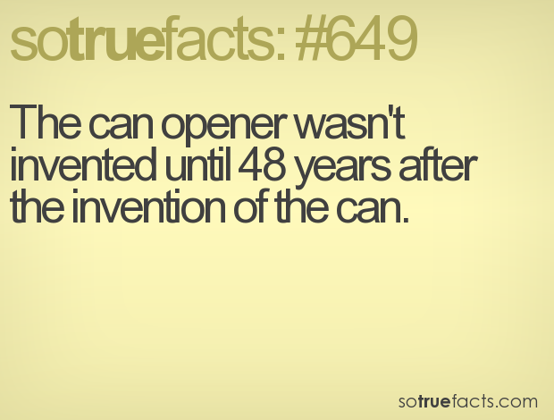 The can opener wasn't invented until 48 years after the invention of the can.