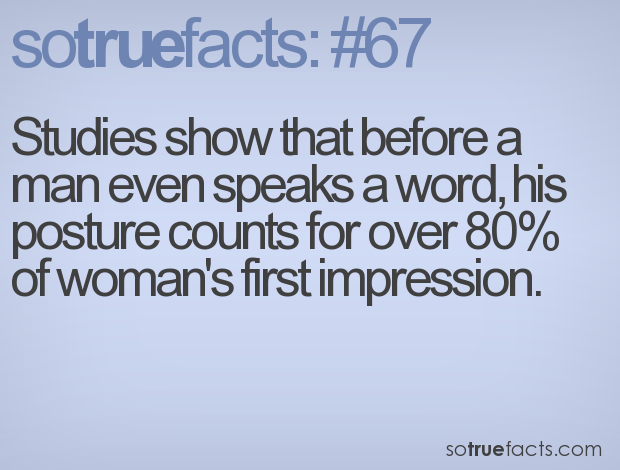 Studies show that before a man even speaks a word, his posture counts for over 80% of woman's first impression.