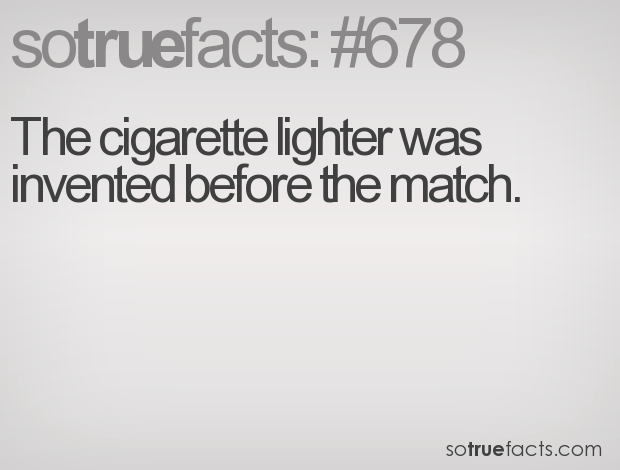 The cigarette lighter was invented before the match.