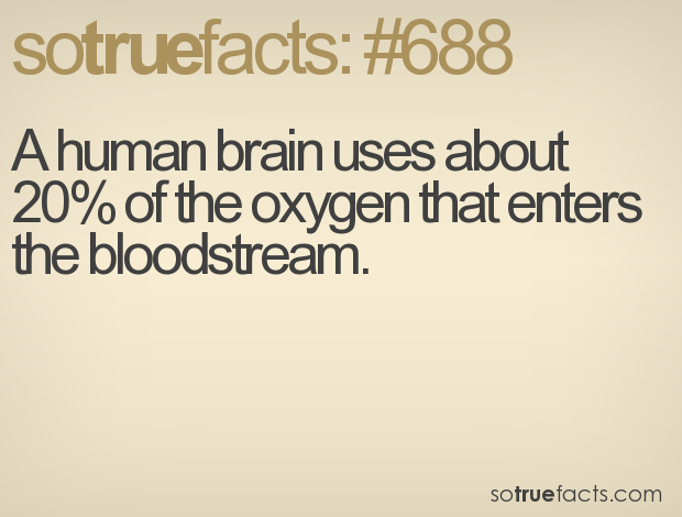 A human brain uses about 20% of the oxygen that enters the bloodstream.