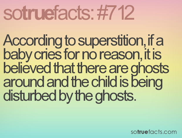 According to superstition, if a baby cries for no reason, it is believed that there are ghosts around and the child is being disturbed by the ghosts.