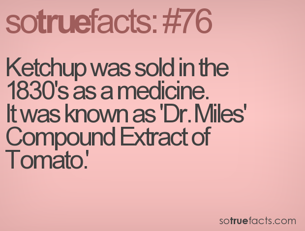 Ketchup was sold in the 1830's as a medicine.