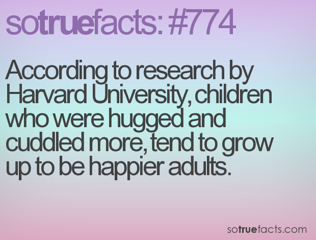 According to research by Harvard University, children who were hugged and cuddled more, tend to grow up to be happier adults.