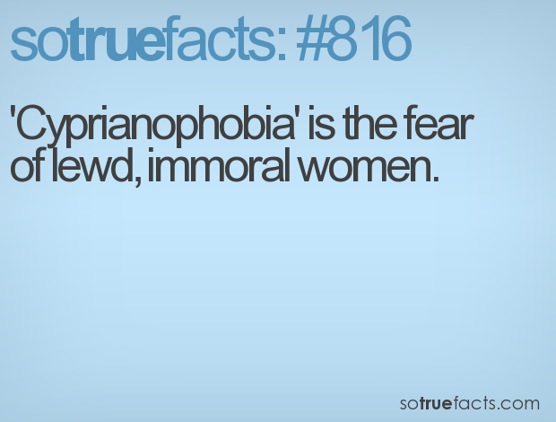 'Cyprianophobia' is the fear of lewd, immoral women.