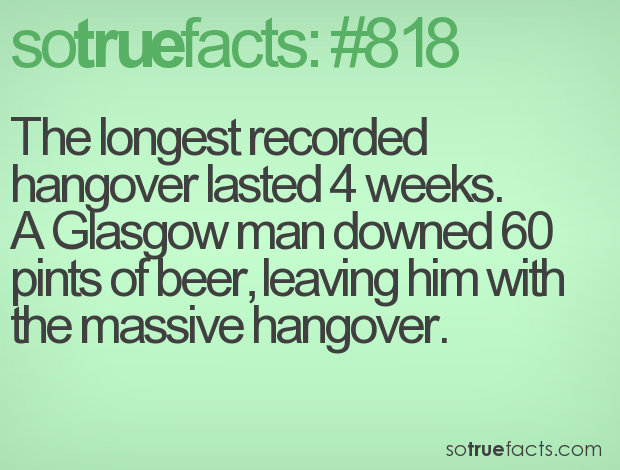 The longest recorded hangover lasted 4 weeks. A Glasgow man downed 60 pints of beer, leaving him with the massive hangover.