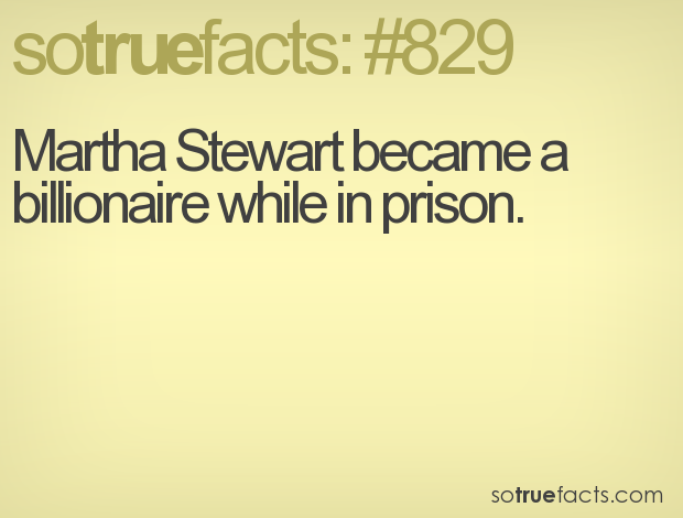 Martha Stewart became a billionaire while in prison.