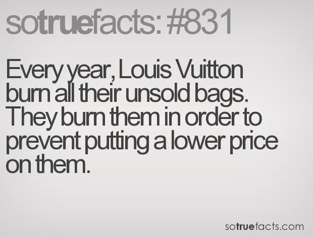 Every year, Louis Vuitton burn all their unsold bags. They burn them in order to prevent putting a lower price on them.