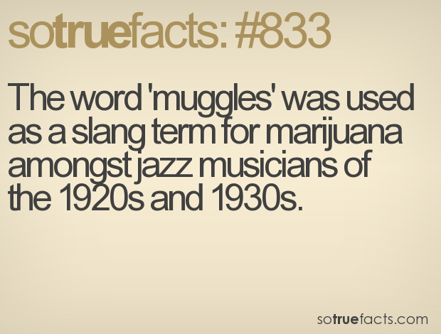 The word 'muggles' was used as a slang term for marijuana amongst jazz musicians of the 1920s and 1930s.
