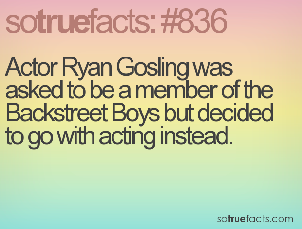Actor Ryan Gosling was asked to be a member of the Backstreet Boys but decided to go with acting instead.