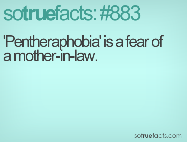 'Pentheraphobia' is a fear of a mother-in-law.
