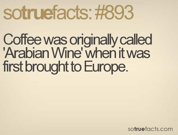 Coffee was originally called 'Arabian Wine' when it was first brought to Europe.