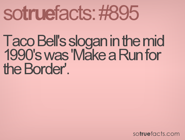 Taco Bell's slogan in the mid 1990's was 'Make a Run for the Border'.