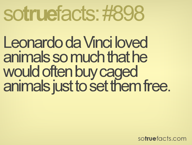Leonardo da Vinci loved animals so much that he would often buy caged animals just to set them free.