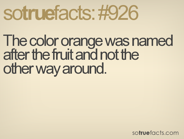 The color orange was named after the fruit and not the other way around.