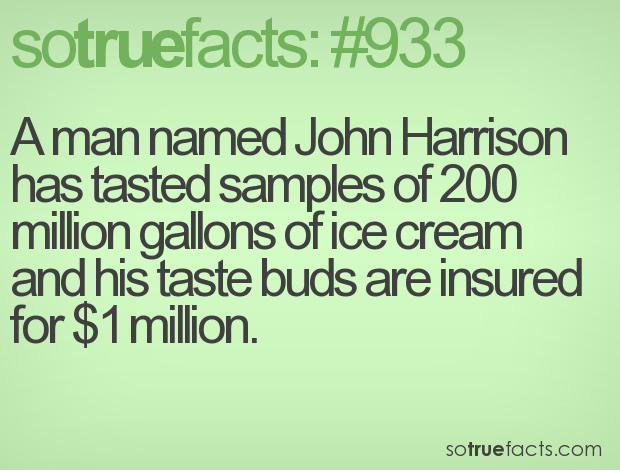 A man named John Harrison has tasted samples of 200 million gallons of ice cream and his taste buds are insured for $1 million.