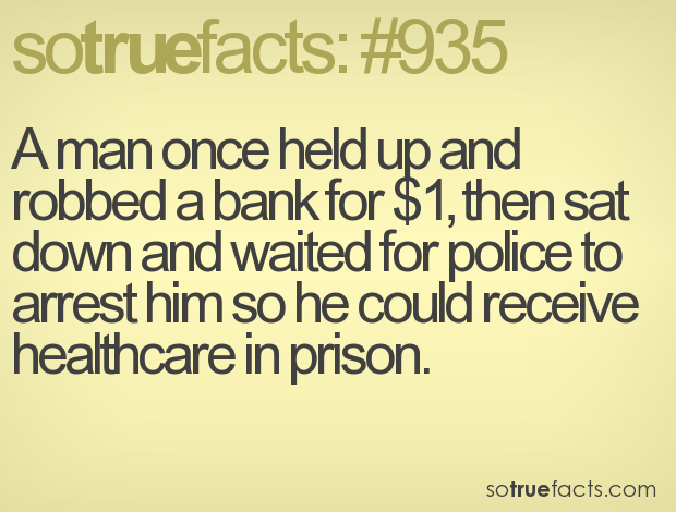 A man once held up and robbed a bank for $1, then sat down and waited for police to arrest him so he could receive healthcare in prison.