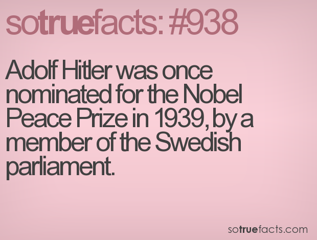 Adolf Hitler was once nominated for the Nobel Peace Prize in 1939, by a member of the Swedish parliament.