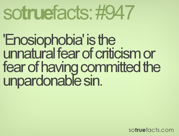 'Enosiophobia' is the unnatural fear of criticism or fear of having committed the unpardonable sin.