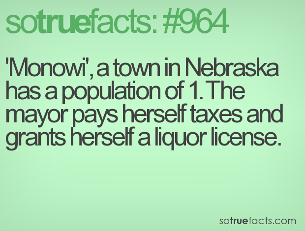'Monowi', a town in Nebraska has a population of 1. The mayor pays herself taxes and grants herself a liquor license.