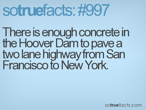 There is enough concrete in the Hoover Dam to pave a two lane highway from San Francisco to New York.