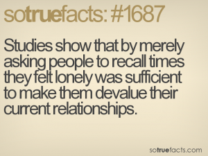 Studies show that by merely asking people to recall times they felt lonely was sufficient to make them devalue their current relationships.