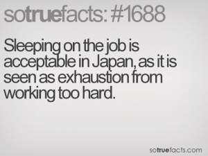 Sleeping on the job is acceptable in Japan, as it is seen as exhaustion from working too hard.