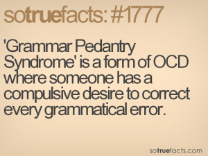 'Grammar Pedantry Syndrome' is a form of OCD where someone has a compulsive desire to correct every grammatical error.