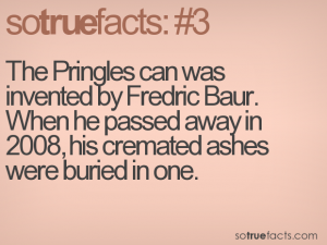 The Pringles can was invented by Fredric Baur. When he passed away in 2008, his cremated ashes were buried in one.